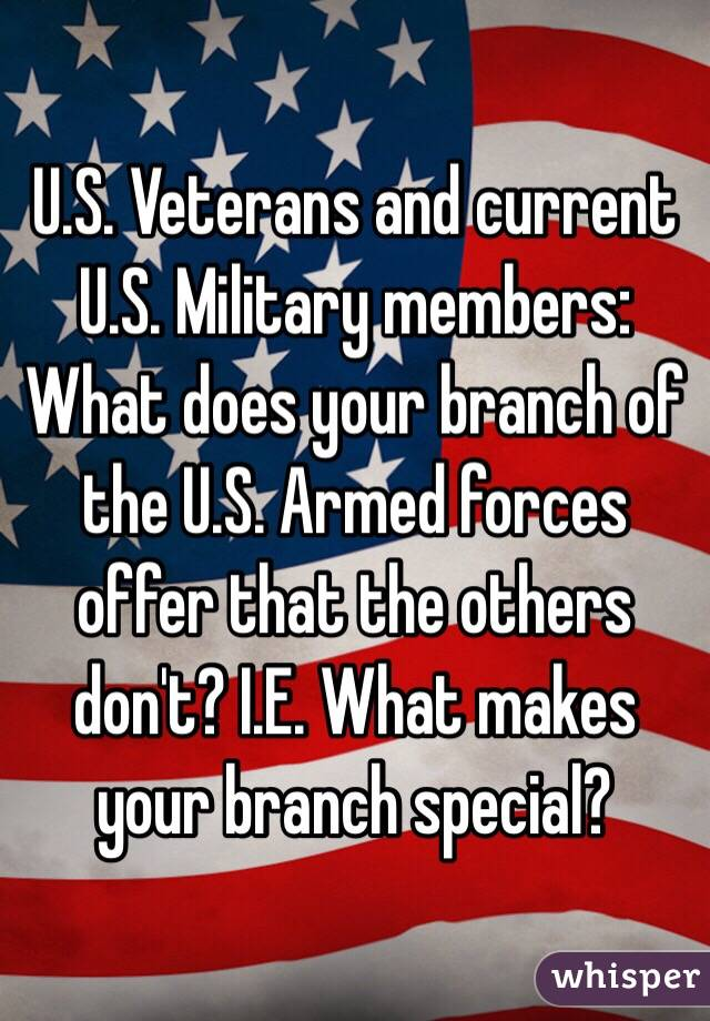 U.S. Veterans and current U.S. Military members: What does your branch of the U.S. Armed forces offer that the others don't? I.E. What makes your branch special?
