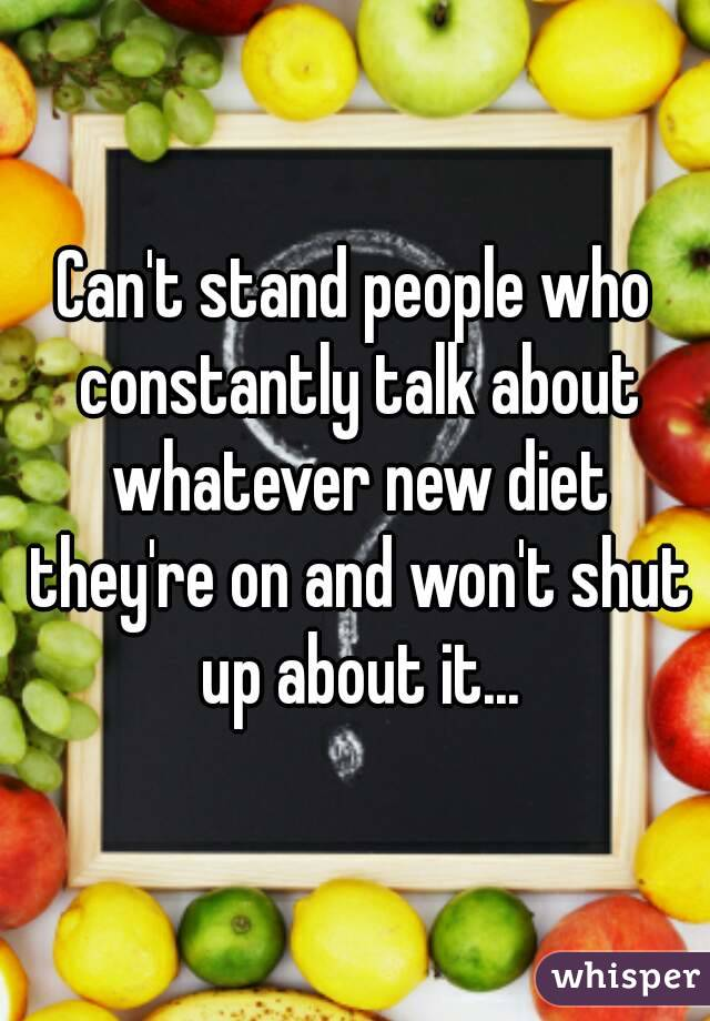 Can't stand people who constantly talk about whatever new diet they're on and won't shut up about it...
