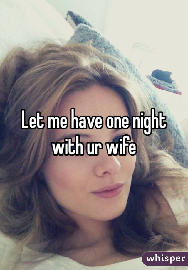 Let me have one night with ur wife