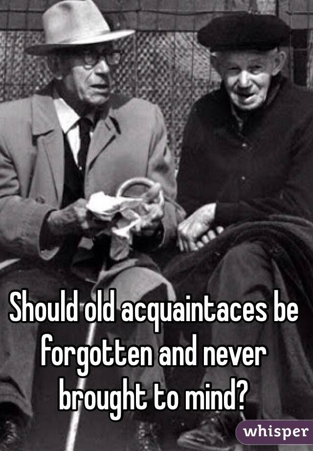 Should old acquaintaces be forgotten and never brought to mind?