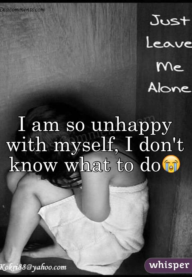 I am so unhappy with myself, I don't know what to do😭