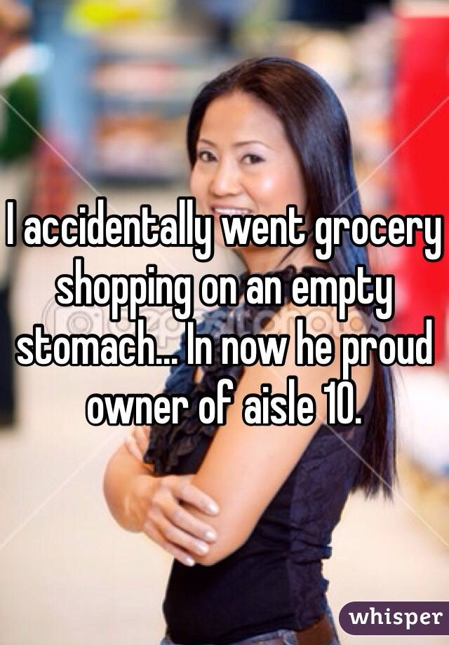 I accidentally went grocery shopping on an empty stomach... In now he proud owner of aisle 10.