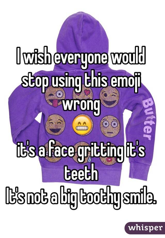 I wish everyone would stop using this emoji wrong  😁 it's a face gritting it's teeth It's not a big toothy smile.