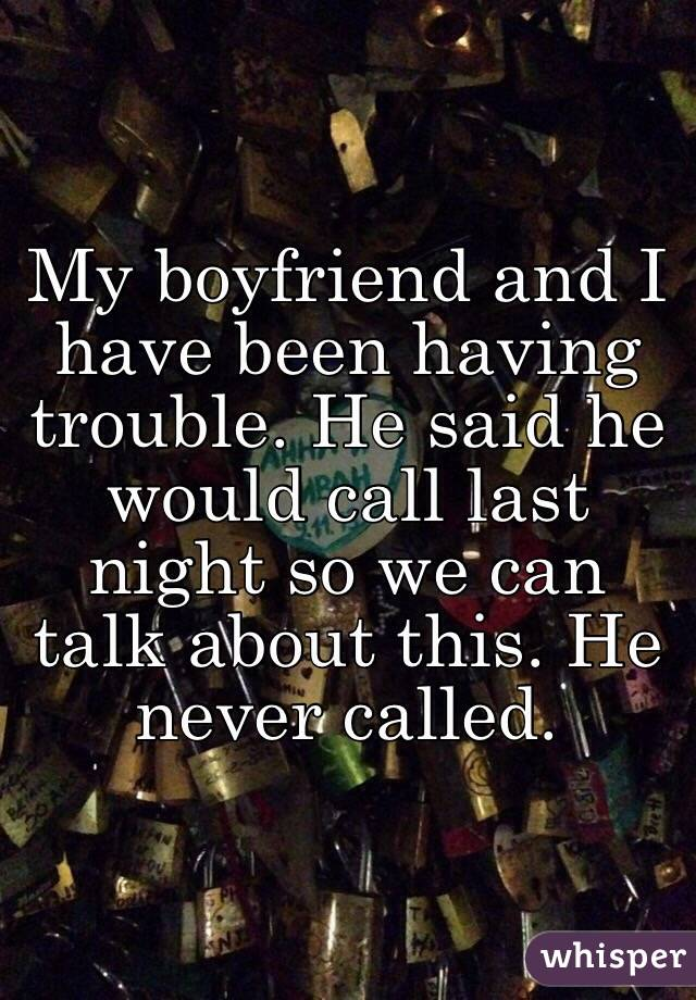 My boyfriend and I have been having trouble. He said he would call last night so we can talk about this. He never called.