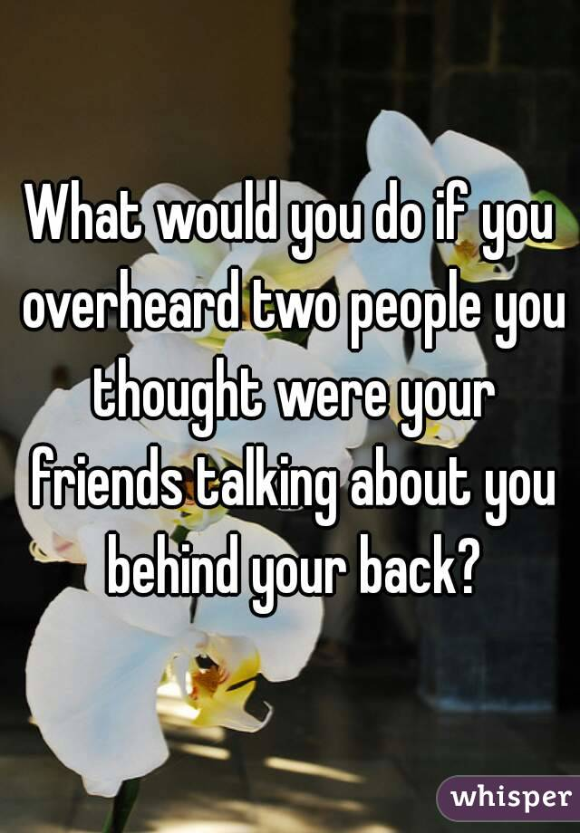 What would you do if you overheard two people you thought were your friends talking about you behind your back?