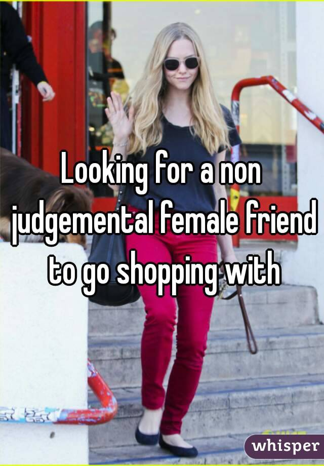 Looking for a non judgemental female friend to go shopping with