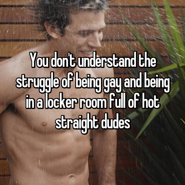 You don't understand the struggle of being gay and being in a locker room full of hot straight dudes