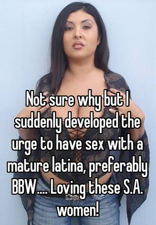 Not Sure Why But I Suddenly Developed The Urge To Have Sex With A Mature Latina Preferably Bbw Loving These S A Women