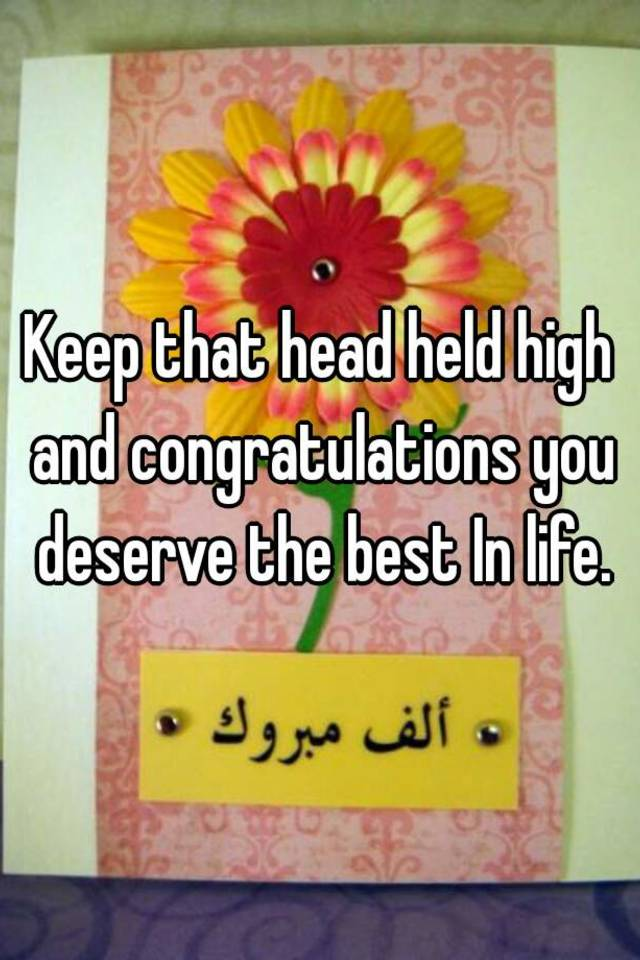 Keep That Head Held High And Congratulations You Deserve