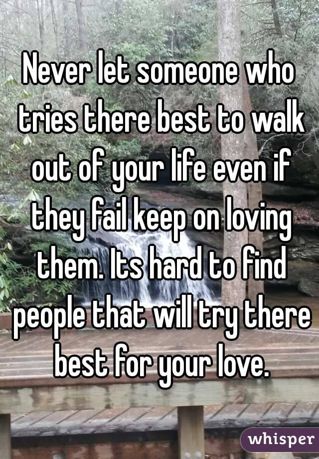 Never let someone who tries there best to walk out of your life even if they fail keep on loving them. Its hard to find people that will try there best for your love.