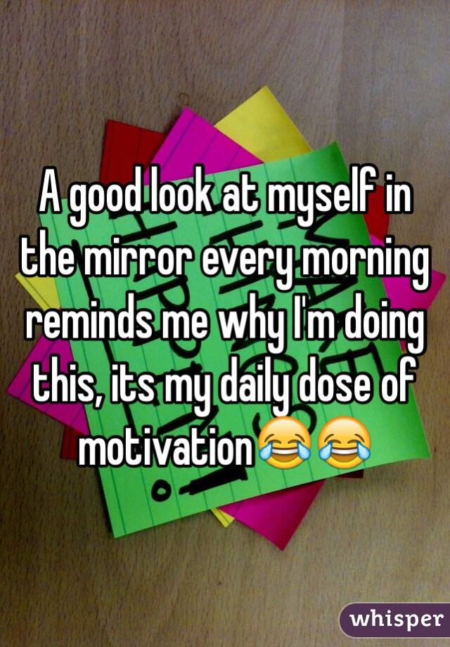 A good look at myself in the mirror every morning reminds me why I'm doing this, its my daily dose of motivation😂😂
