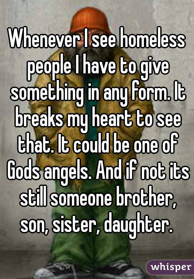 Whenever I see homeless people I have to give something in any form. It breaks my heart to see that. It could be one of Gods angels. And if not its still someone brother, son, sister, daughter.