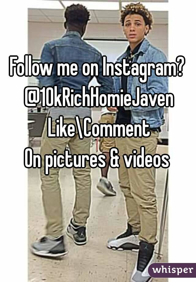 Follow me on Instagram?  @10kRichHomieJaven Like\Comment On pictures & videos