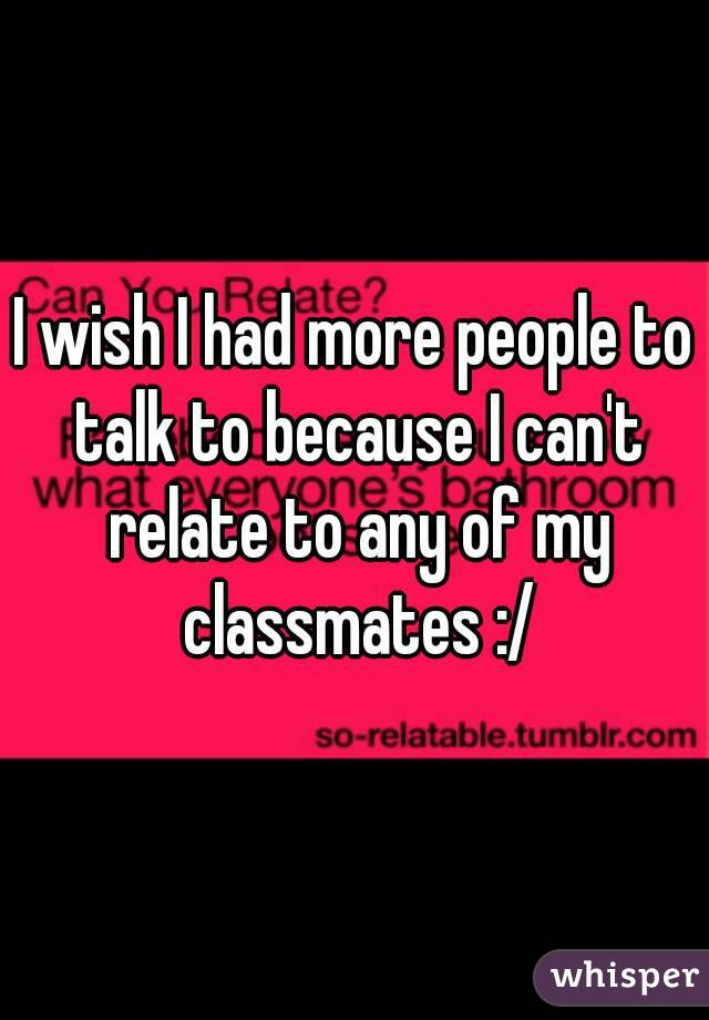 I wish I had more people to talk to because I can't relate to any of my classmates :/