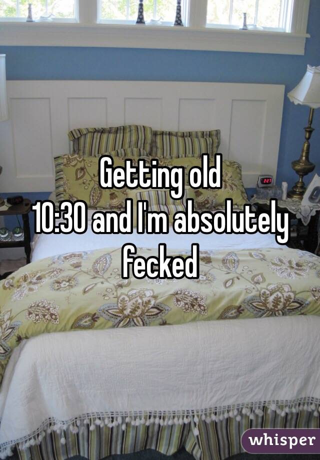 Getting old 10:30 and I'm absolutely fecked