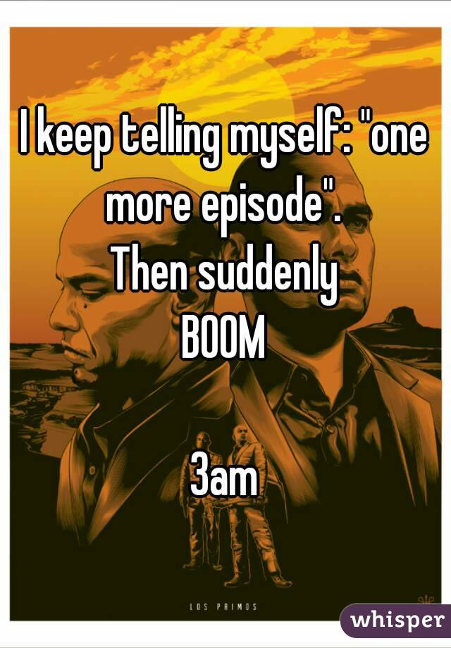"""I keep telling myself: """"one more episode"""".  Then suddenly BOOM  3am"""