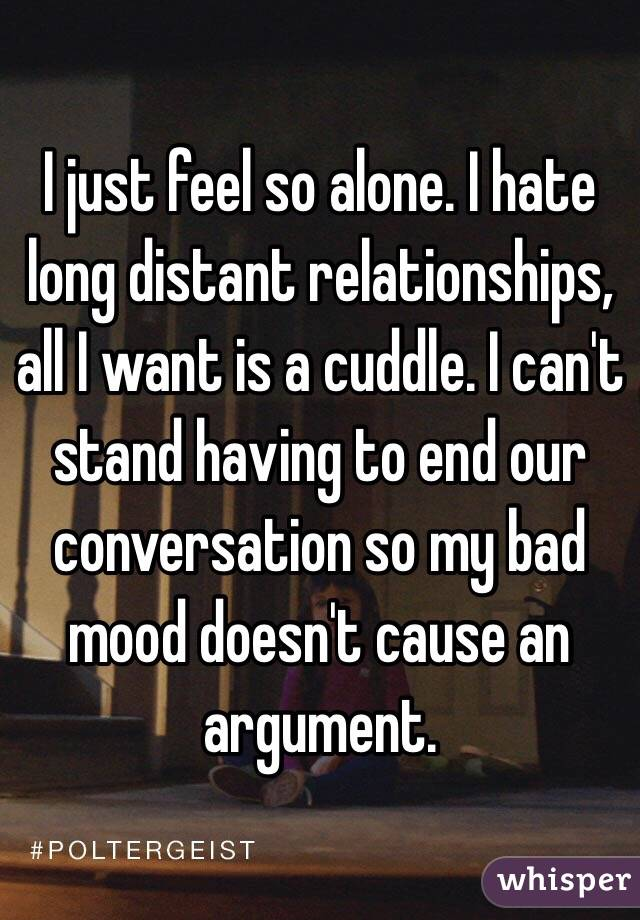 I just feel so alone. I hate long distant relationships, all I want is a cuddle. I can't stand having to end our conversation so my bad mood doesn't cause an argument.