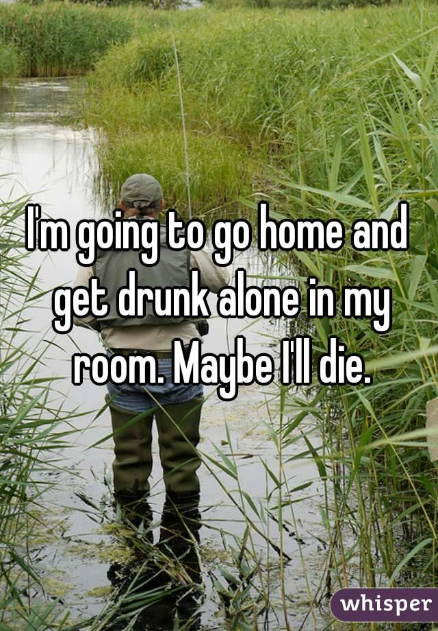 I'm going to go home and get drunk alone in my room. Maybe I'll die.