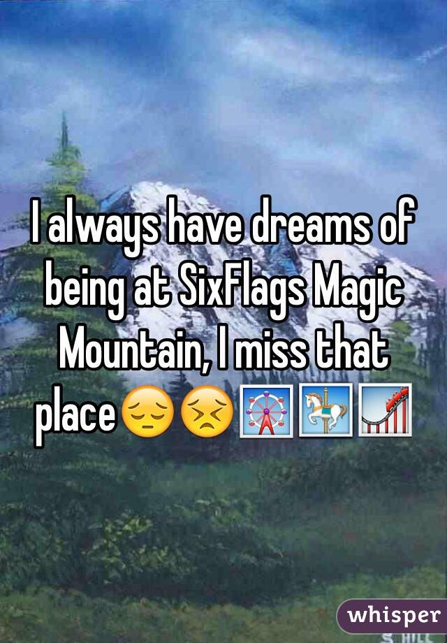 I always have dreams of being at SixFlags Magic Mountain, I miss that place😔😣🎡🎠🎢