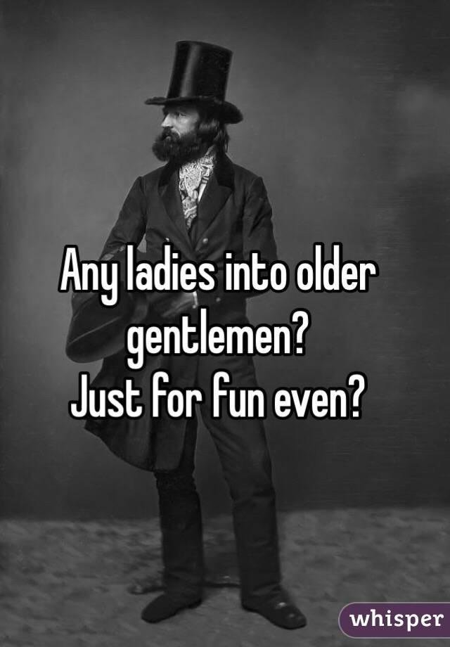 Any ladies into older gentlemen? Just for fun even?