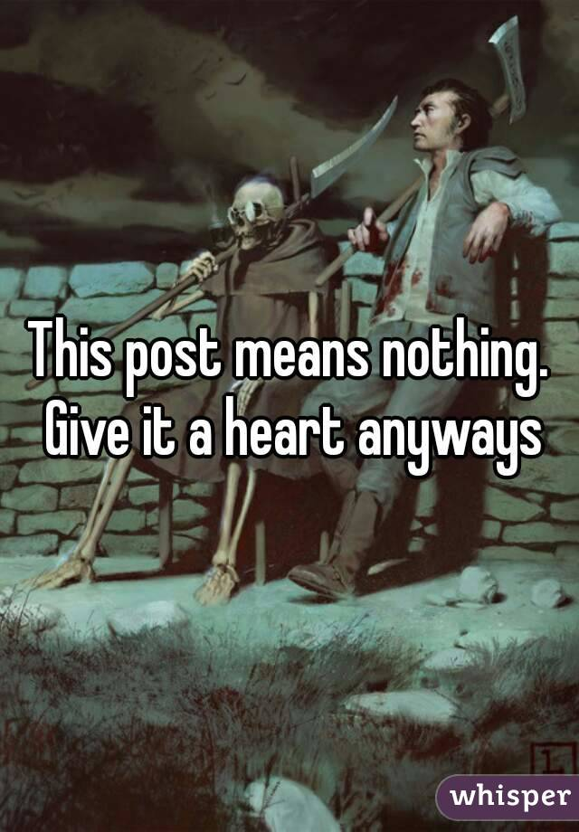 This post means nothing. Give it a heart anyways