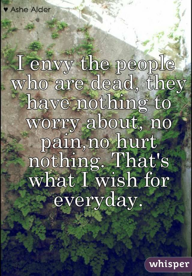 I envy the people who are dead, they have nothing to worry about, no pain,no hurt nothing. That's what I wish for everyday.
