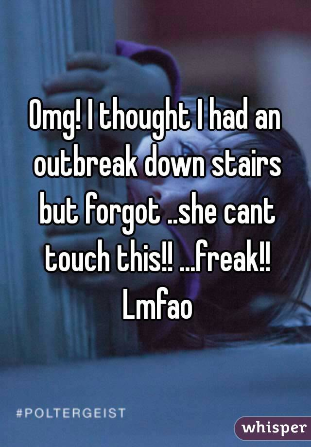Omg! I thought I had an outbreak down stairs but forgot ..she cant touch this!! ...freak!! Lmfao