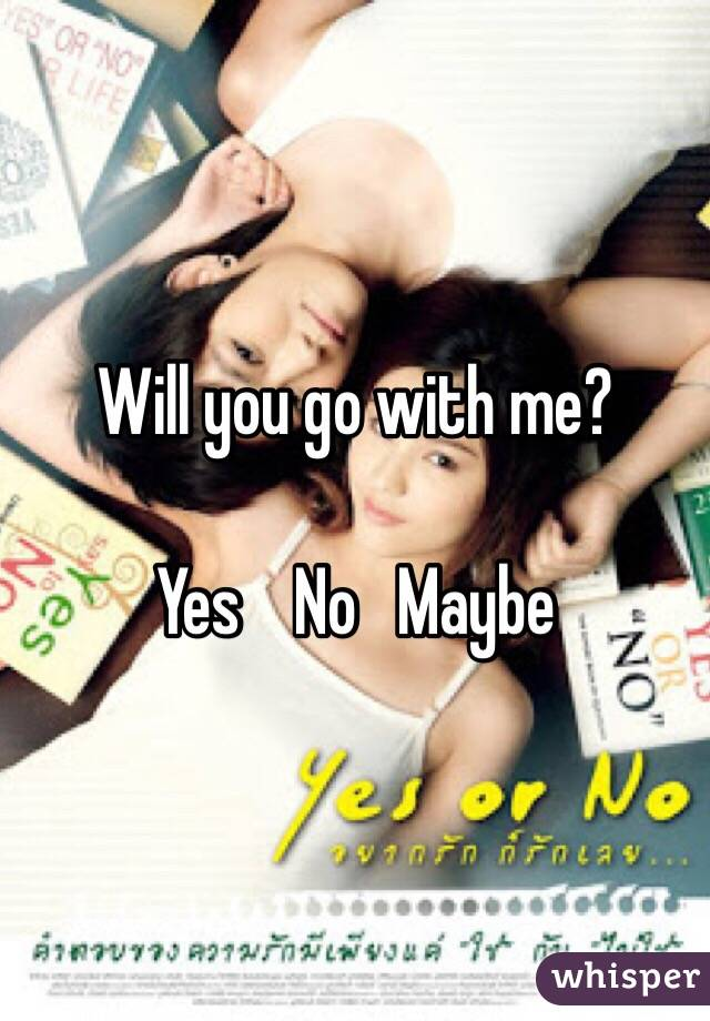 Will you go with me?  Yes    No   Maybe