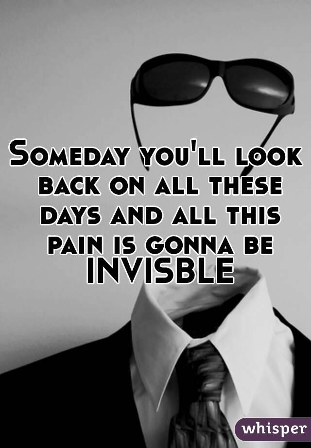 Someday you'll look back on all these days and all this pain is gonna be INVISBLE