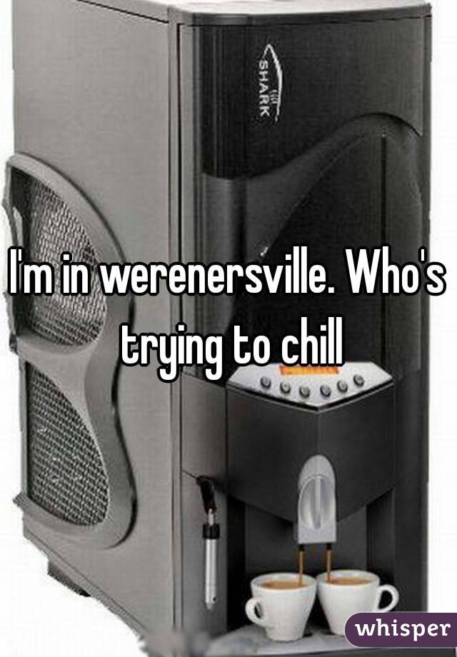 I'm in werenersville. Who's trying to chill