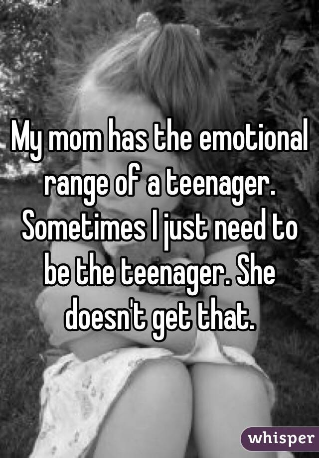 My mom has the emotional range of a teenager. Sometimes I just need to be the teenager. She doesn't get that.
