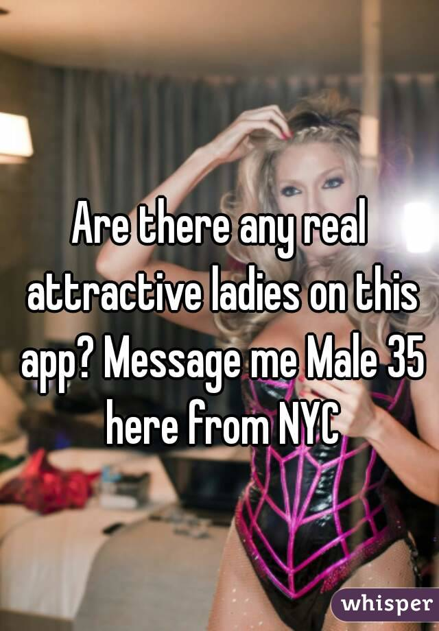 Are there any real attractive ladies on this app? Message me Male 35 here from NYC