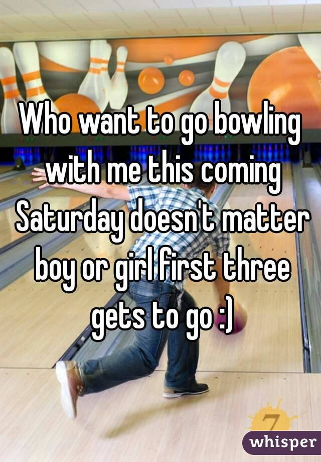 Who want to go bowling with me this coming Saturday doesn't matter boy or girl first three gets to go :)
