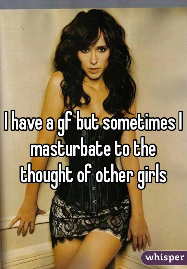I have a gf but sometimes I masturbate to the thought of other girls