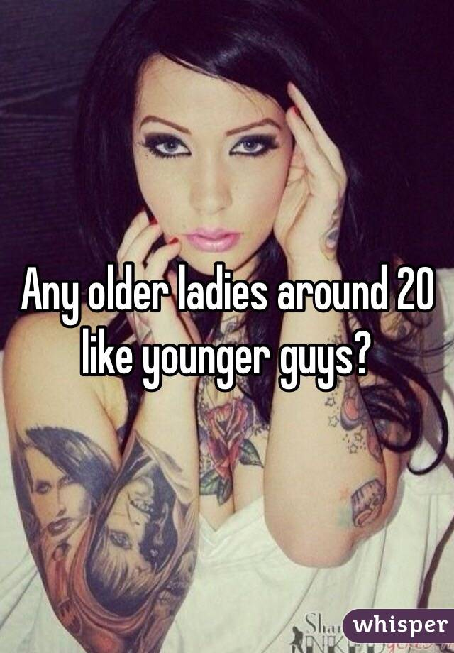 Any older ladies around 20 like younger guys?