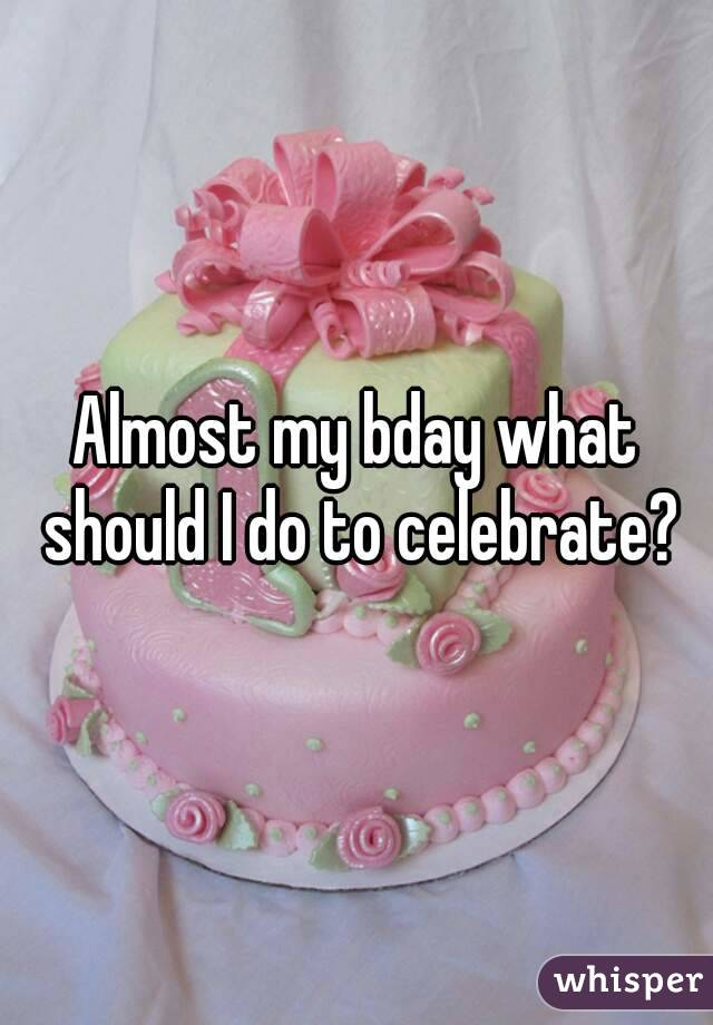 Almost my bday what should I do to celebrate?