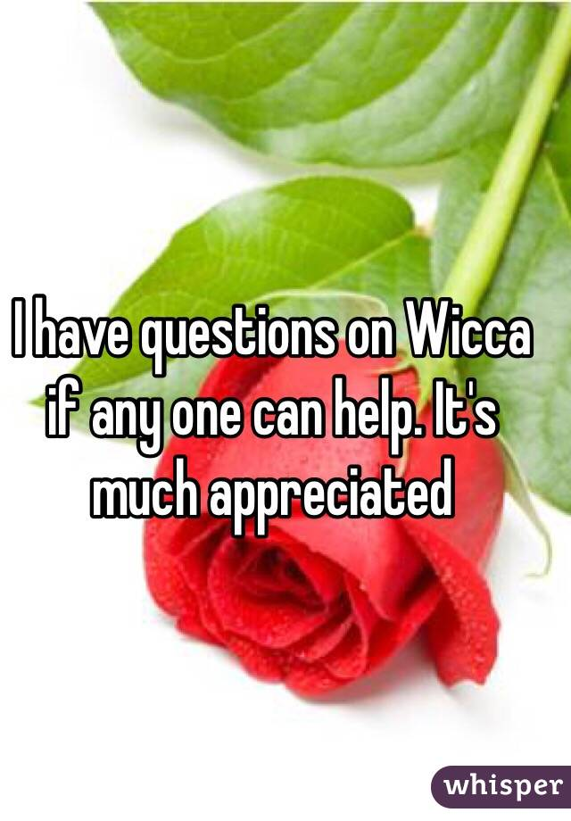 I have questions on Wicca if any one can help. It's much appreciated