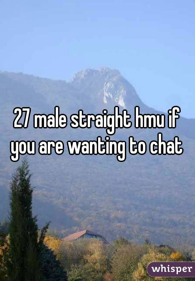 27 male straight hmu if you are wanting to chat