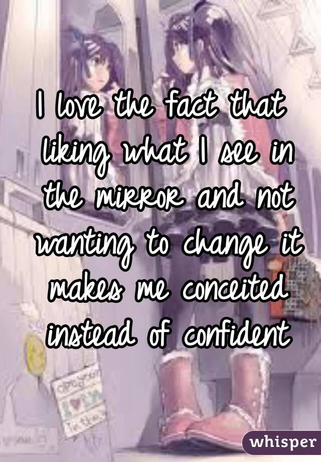 I love the fact that liking what I see in the mirror and not wanting to change it makes me conceited instead of confident