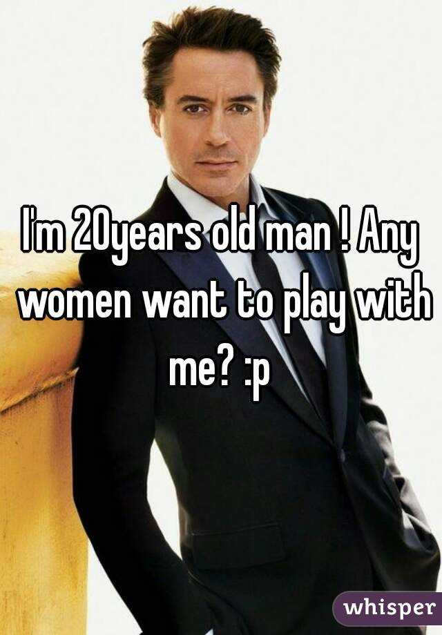 I'm 20years old man ! Any women want to play with me? :p