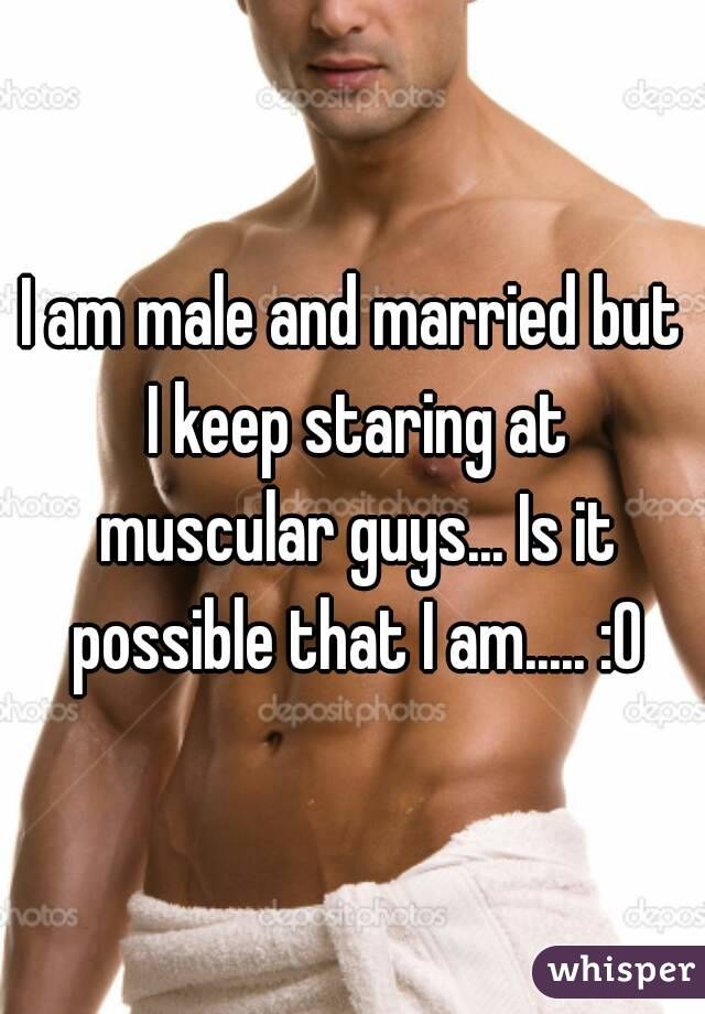 I am male and married but I keep staring at muscular guys... Is it possible that I am..... :O