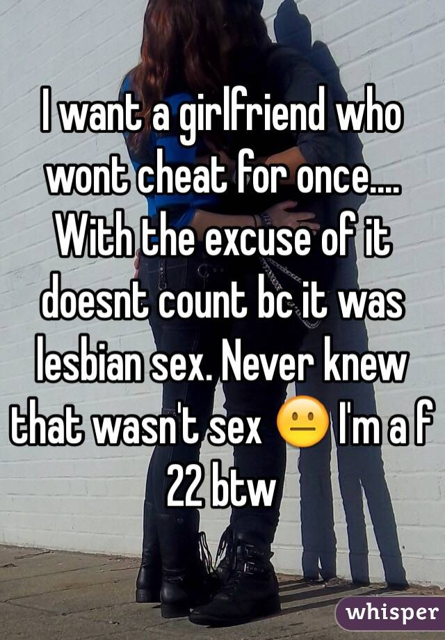 I want a girlfriend who wont cheat for once.... With the excuse of it doesnt count bc it was lesbian sex. Never knew that wasn't sex 😐 I'm a f 22 btw