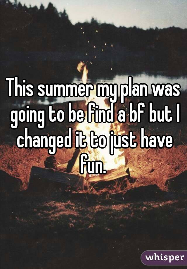 This summer my plan was going to be find a bf but I changed it to just have fun.