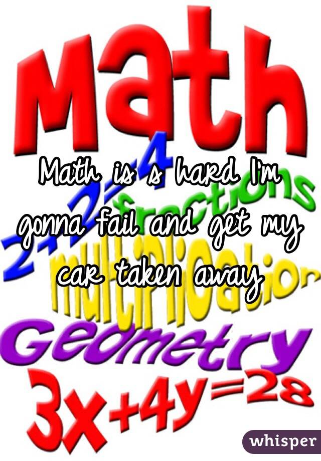 Math is s hard I'm gonna fail and get my car taken away