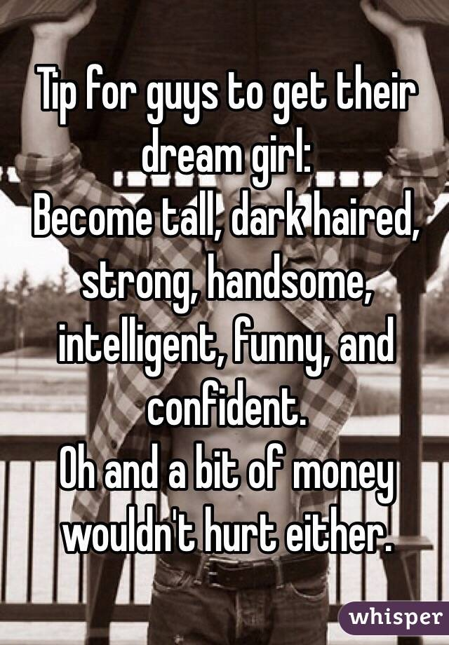 Tip for guys to get their dream girl: Become tall, dark haired, strong, handsome, intelligent, funny, and confident.  Oh and a bit of money wouldn't hurt either.
