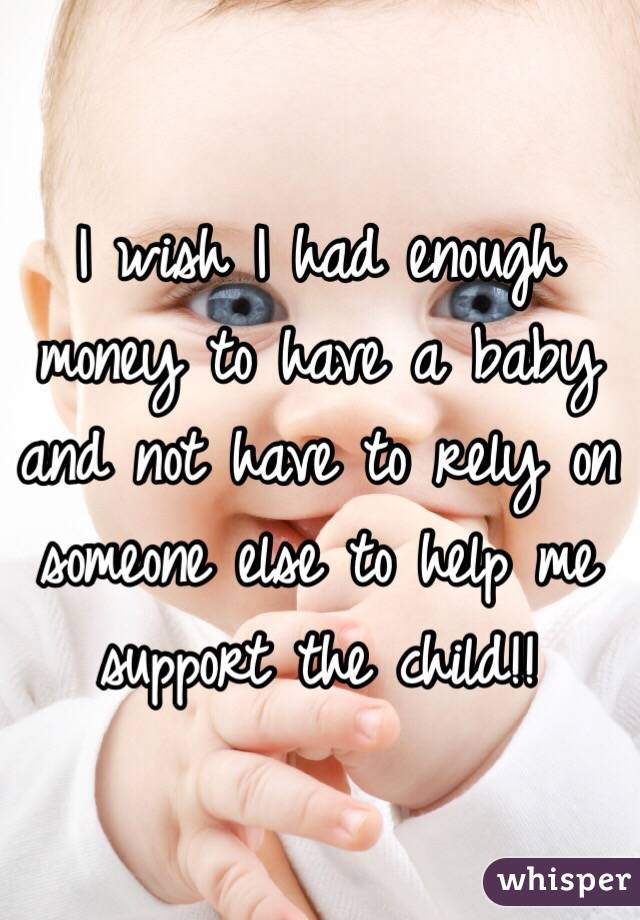 I wish I had enough money to have a baby and not have to rely on someone else to help me support the child!!