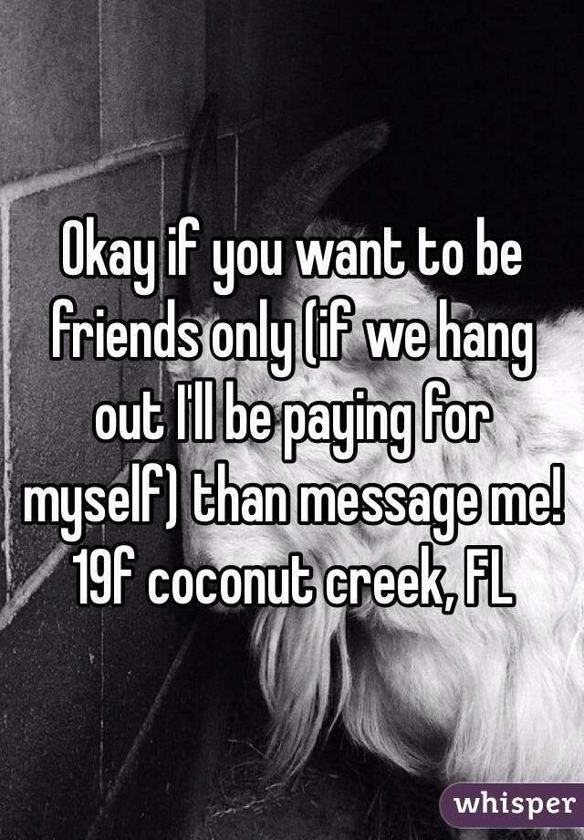 Okay if you want to be friends only (if we hang out I'll be paying for myself) than message me! 19f coconut creek, FL