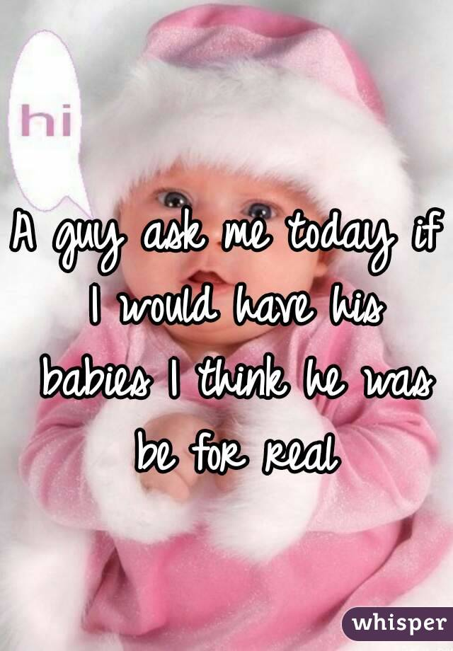 A guy ask me today if I would have his babies I think he was be for real