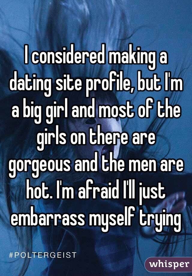 I considered making a dating site profile, but I'm a big girl and most of the girls on there are gorgeous and the men are hot. I'm afraid I'll just embarrass myself trying