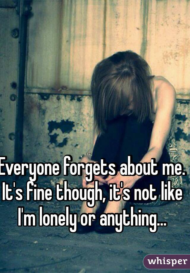 Everyone forgets about me. It's fine though, it's not like I'm lonely or anything...